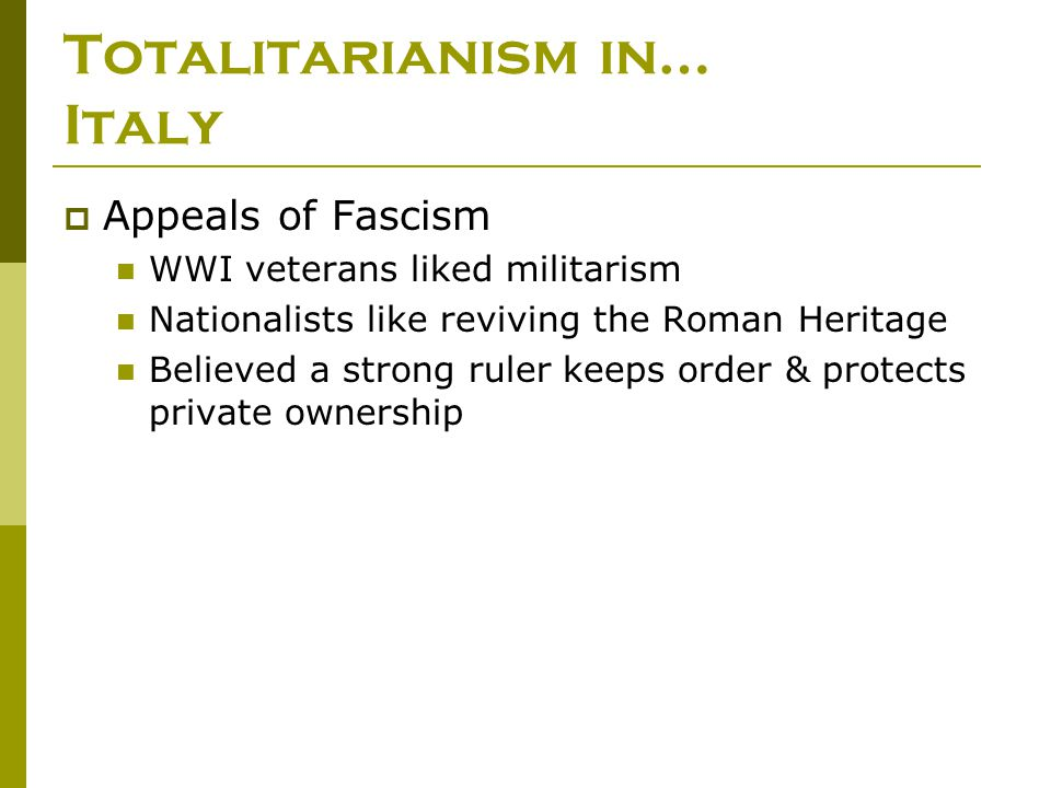 Totalitarianism in… Italy  Appeals of Fascism WWI veterans liked militarism Nationalists like reviving the Roman Heritage Believed a strong ruler kee
