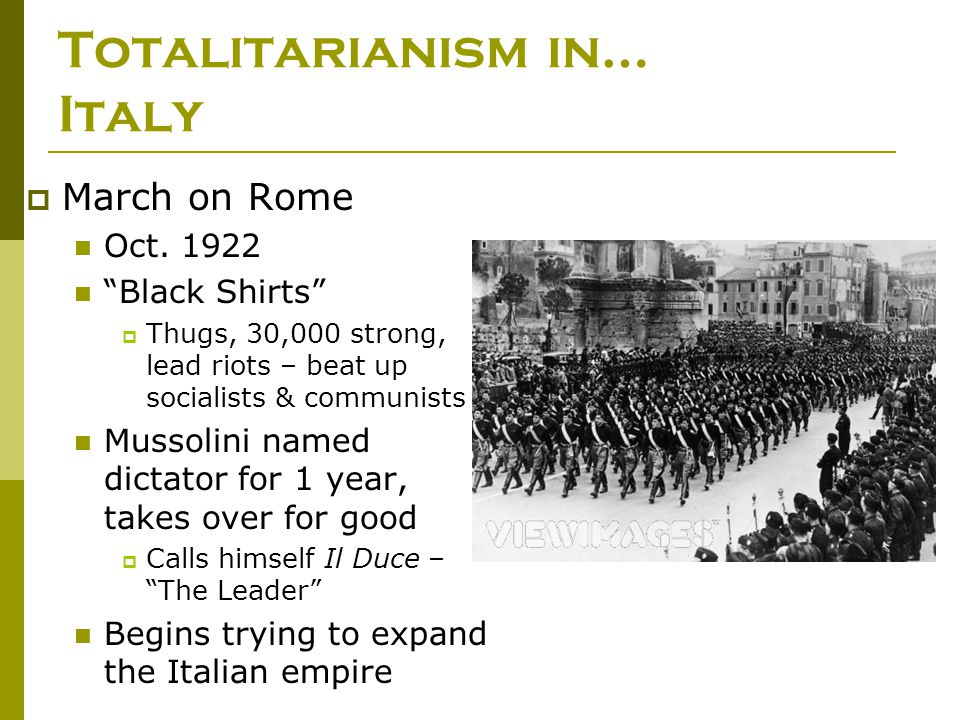 """Totalitarianism in… Italy  March on Rome Oct. 1922 """"Black Shirts""""  Thugs, 30,000 strong, lead riots – beat up socialists & communists Mussolini name"""