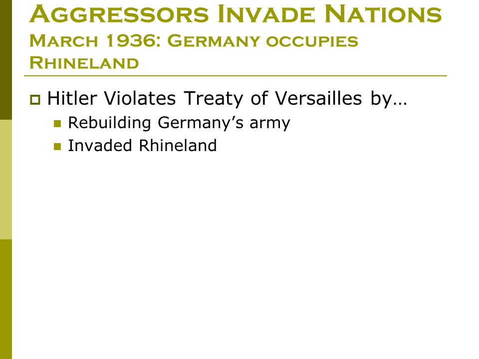  Hitler Violates Treaty of Versailles by… Rebuilding Germany's army Invaded Rhineland Aggressors Invade Nations March 1936: Germany occupies Rhinelan