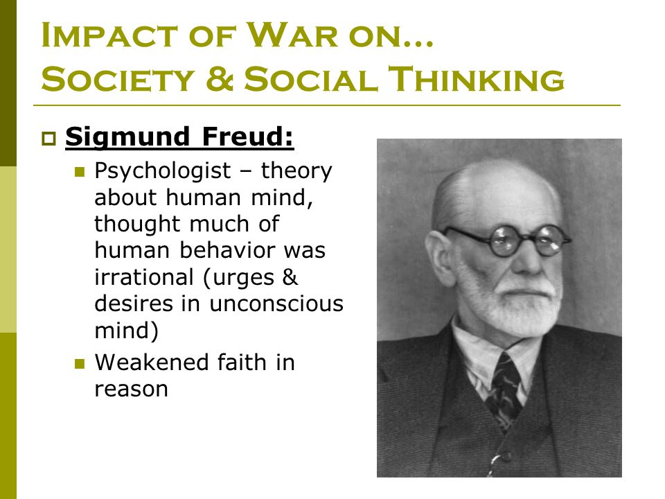  Sigmund Freud: Psychologist – theory about human mind, thought much of human behavior was irrational (urges & desires in unconscious mind) Weakened