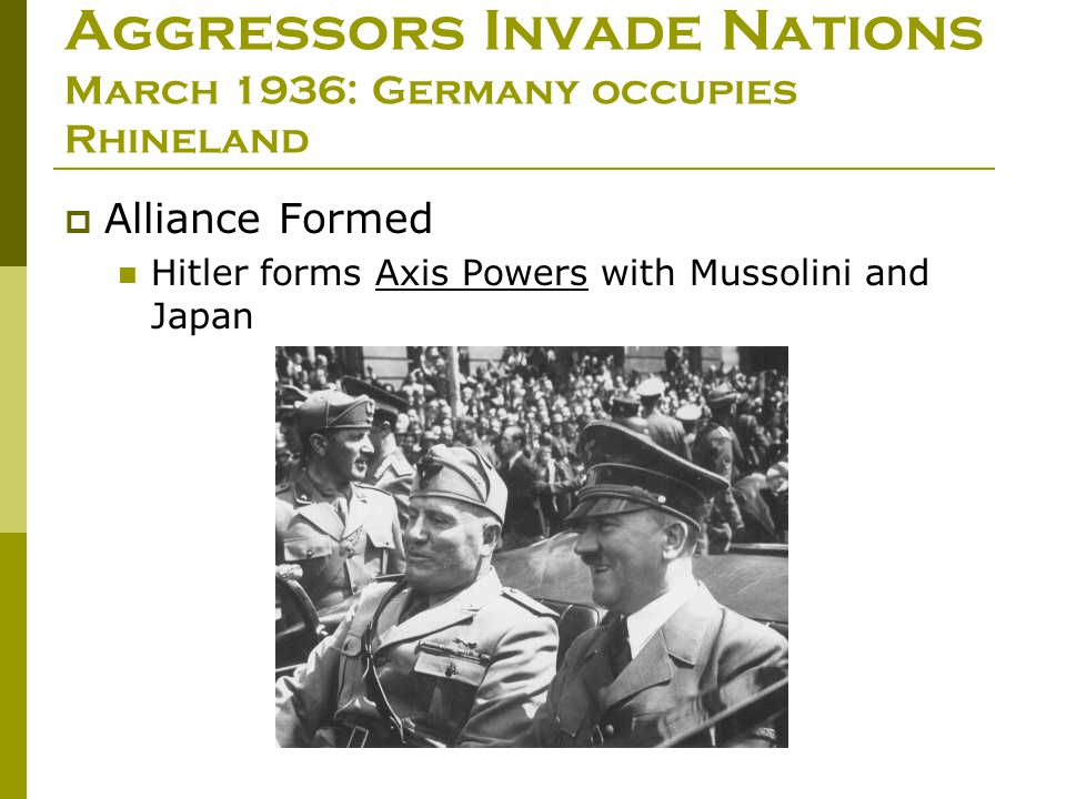 Aggressors Invade Nations March 1936: Germany occupies Rhineland  Alliance Formed Hitler forms Axis Powers with Mussolini and Japan