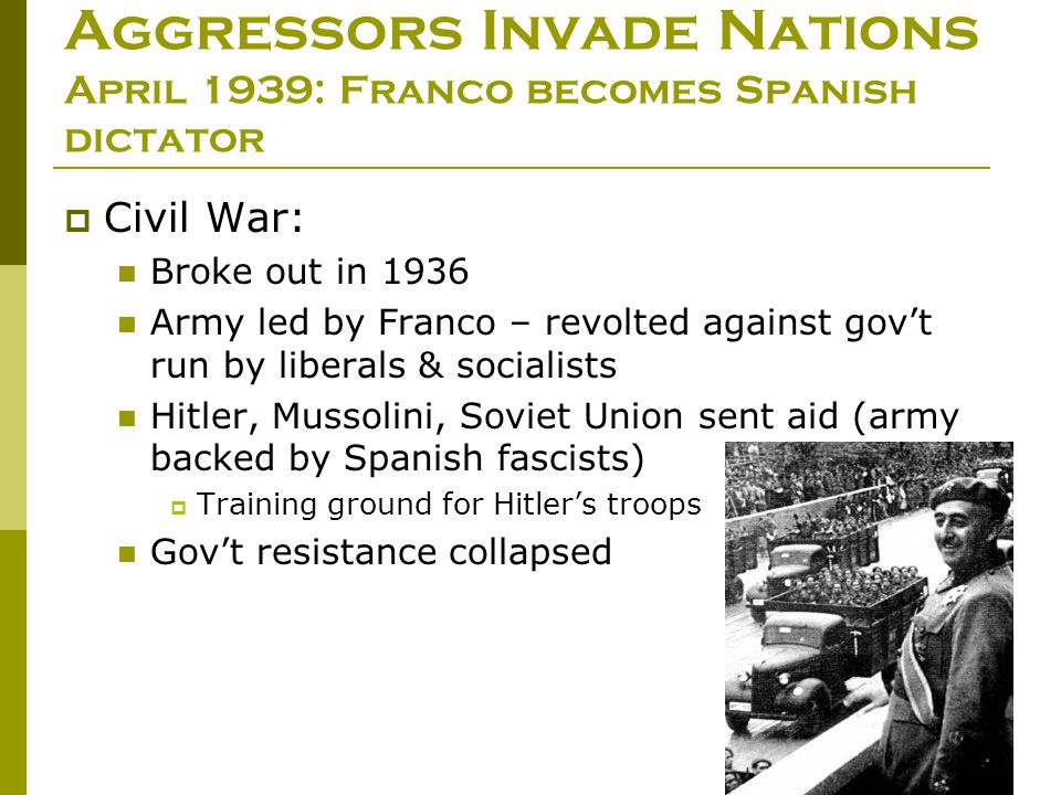 Aggressors Invade Nations April 1939: Franco becomes Spanish dictator  Civil War: Broke out in 1936 Army led by Franco – revolted against gov't run b