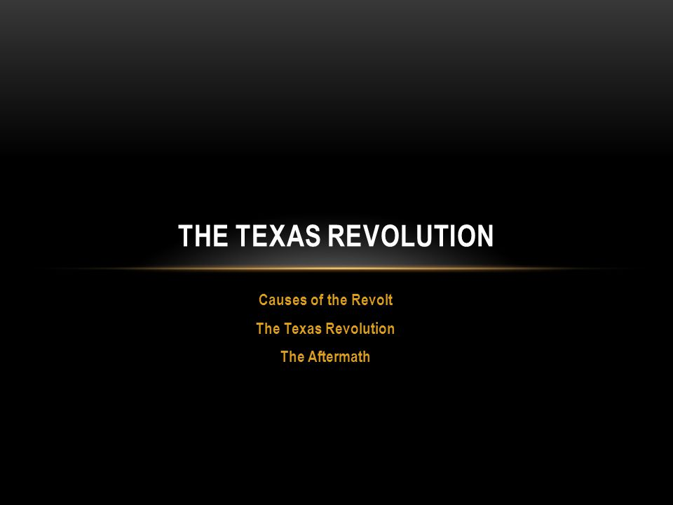 Causes of the Revolt The Texas Revolution The Aftermath THE TEXAS REVOLUTION