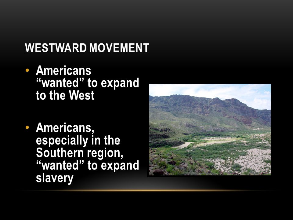 """WESTWARD MOVEMENT Americans """"wanted"""" to expand to the West Americans, especially in the Southern region, """"wanted"""" to expand slavery"""