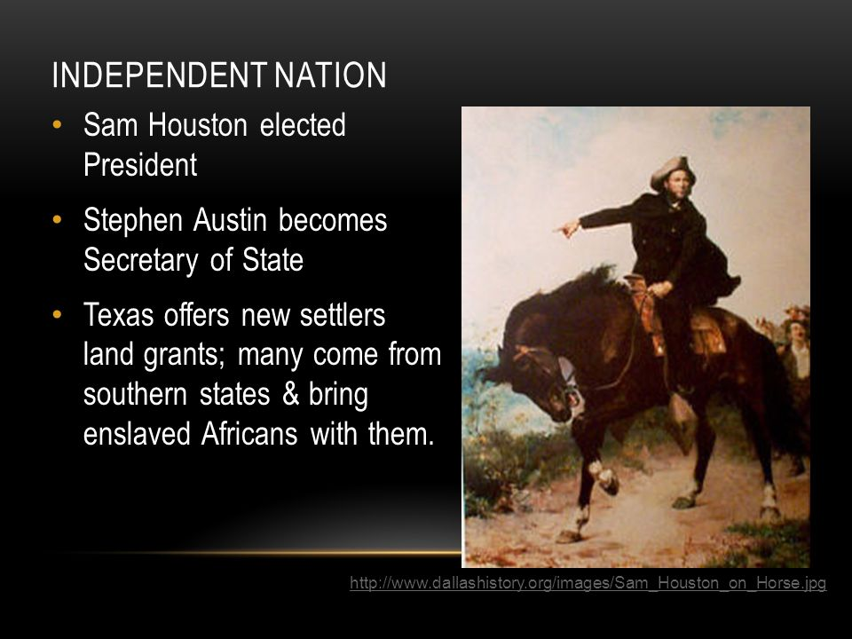 INDEPENDENT NATION Sam Houston elected President Stephen Austin becomes Secretary of State Texas offers new settlers land grants; many come from south