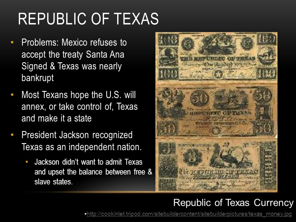 REPUBLIC OF TEXAS Problems: Mexico refuses to accept the treaty Santa Ana Signed & Texas was nearly bankrupt Most Texans hope the U.S. will annex, or