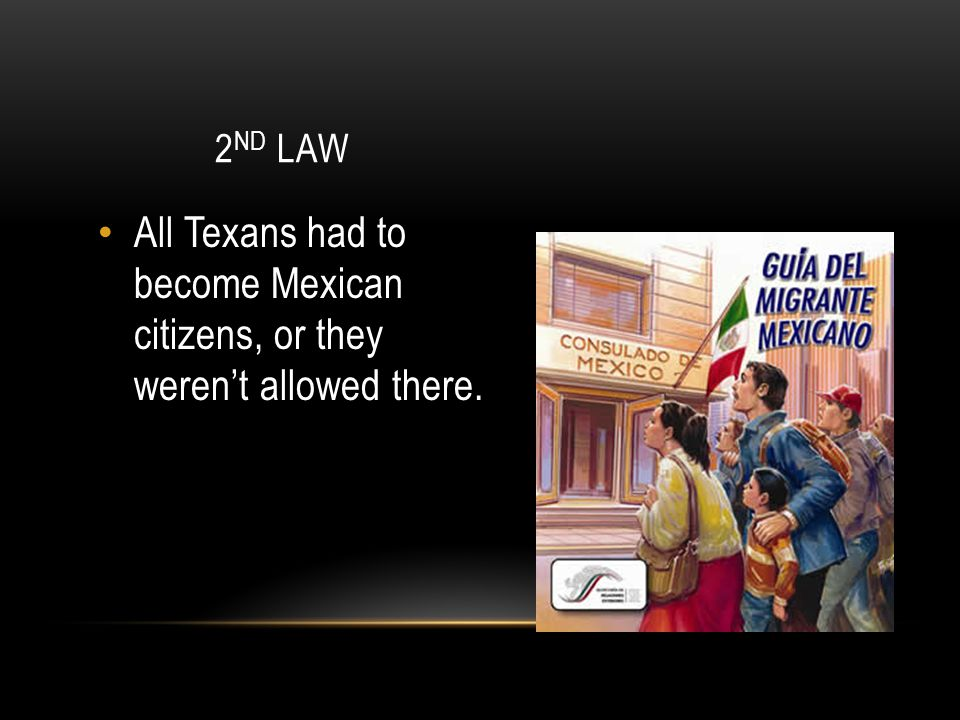 2 ND LAW All Texans had to become Mexican citizens, or they weren't allowed there.