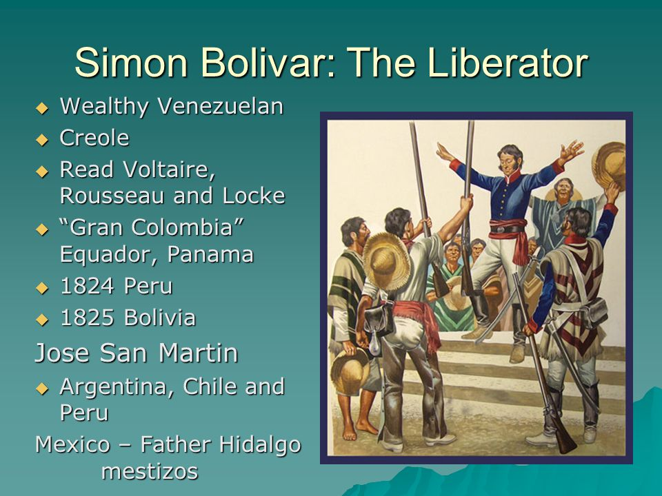 "Simon Bolivar: The Liberator  Wealthy Venezuelan  Creole  Read Voltaire, Rousseau and Locke  ""Gran Colombia"" Equador, Panama  1824 Peru  1825 Bo"