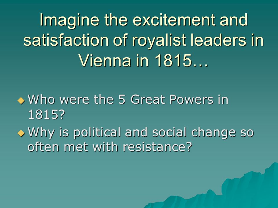 Imagine the excitement and satisfaction of royalist leaders in Vienna in 1815…  Who were the 5 Great Powers in 1815?  Why is political and social ch