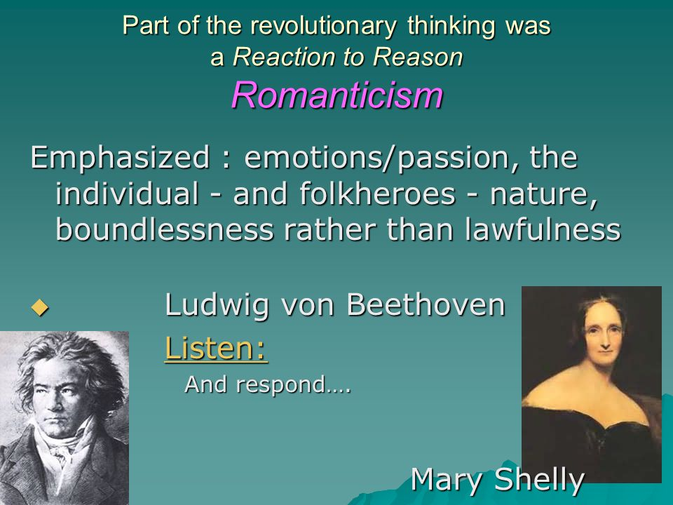 Part of the revolutionary thinking was a Reaction to Reason Romanticism Emphasized : emotions/passion, the individual - and folkheroes - nature, bound