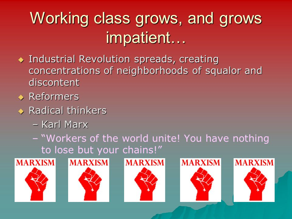 Working class grows, and grows impatient…  Industrial Revolution spreads, creating concentrations of neighborhoods of squalor and discontent  Reform