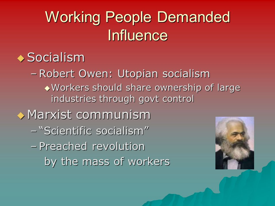 Working People Demanded Influence  Socialism –Robert Owen: Utopian socialism  Workers should share ownership of large industries through govt contro