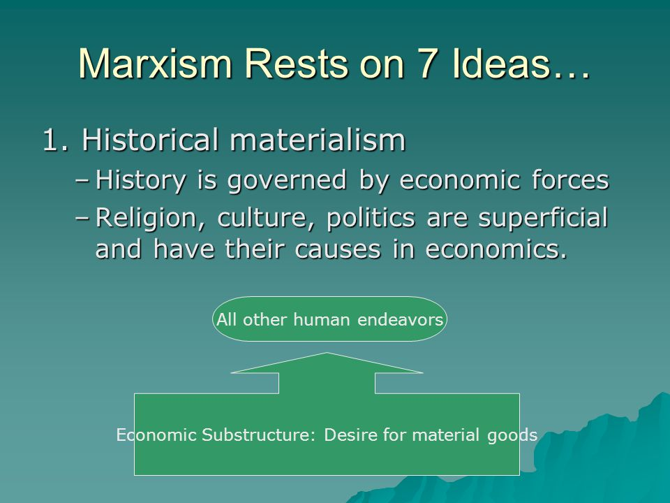 Marxism Rests on 7 Ideas… 1. Historical materialism –History is governed by economic forces –Religion, culture, politics are superficial and have thei