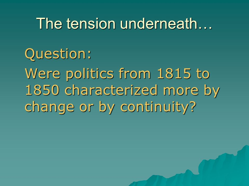 The tension underneath… Question: Were politics from 1815 to 1850 characterized more by change or by continuity?