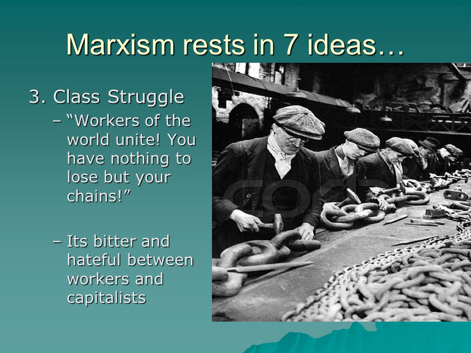 "Marxism rests in 7 ideas… 3. Class Struggle –""Workers of the world unite! You have nothing to lose but your chains!"" –Its bitter and hateful between w"