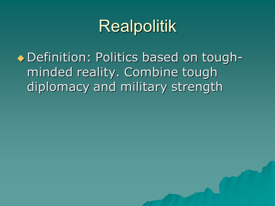 Realpolitik  Definition: Politics based on tough- minded reality. Combine tough diplomacy and military strength