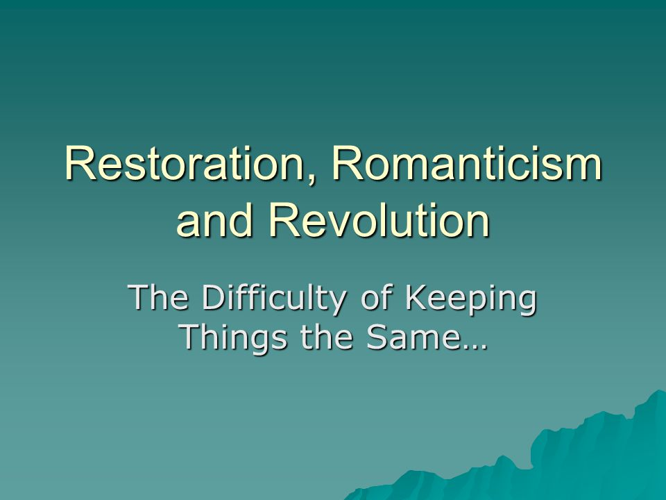 Restoration, Romanticism and Revolution The Difficulty of Keeping Things the Same…
