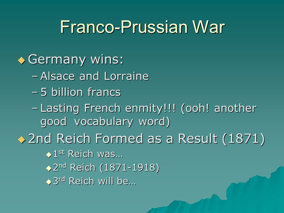 Franco-Prussian War  Germany wins: –Alsace and Lorraine –5 billion francs –Lasting French enmity!!! (ooh! another good vocabulary word)  2nd Reich F