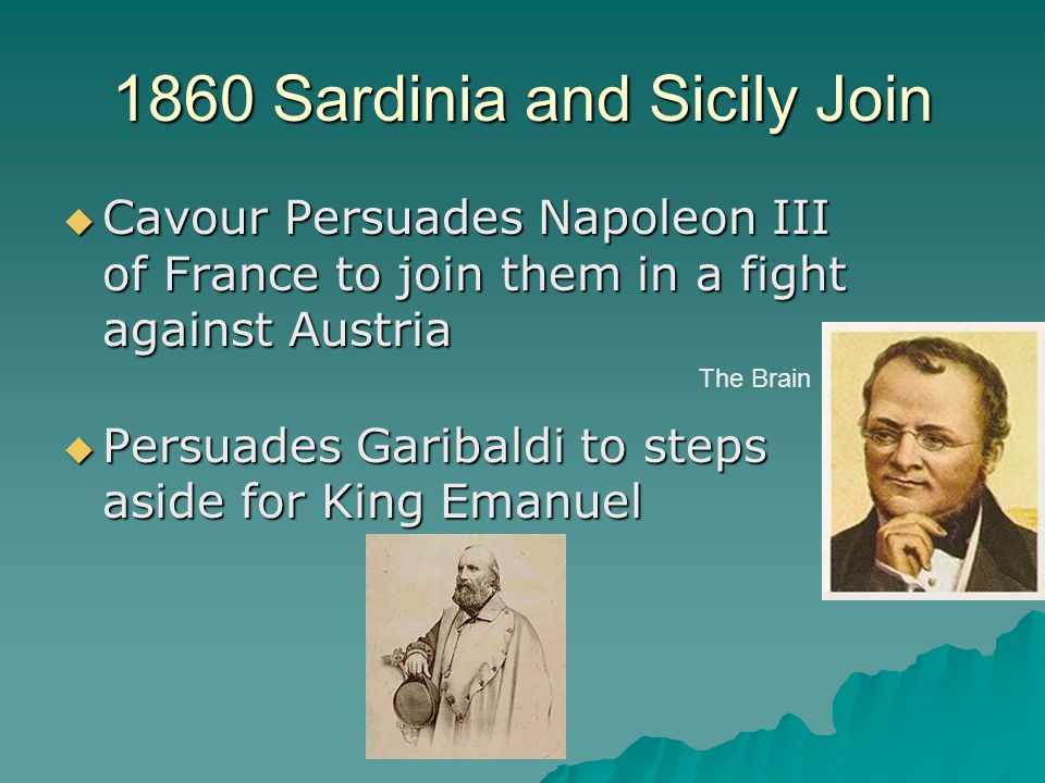 1860 Sardinia and Sicily Join  Cavour Persuades Napoleon III of France to join them in a fight against Austria  Persuades Garibaldi to steps aside f