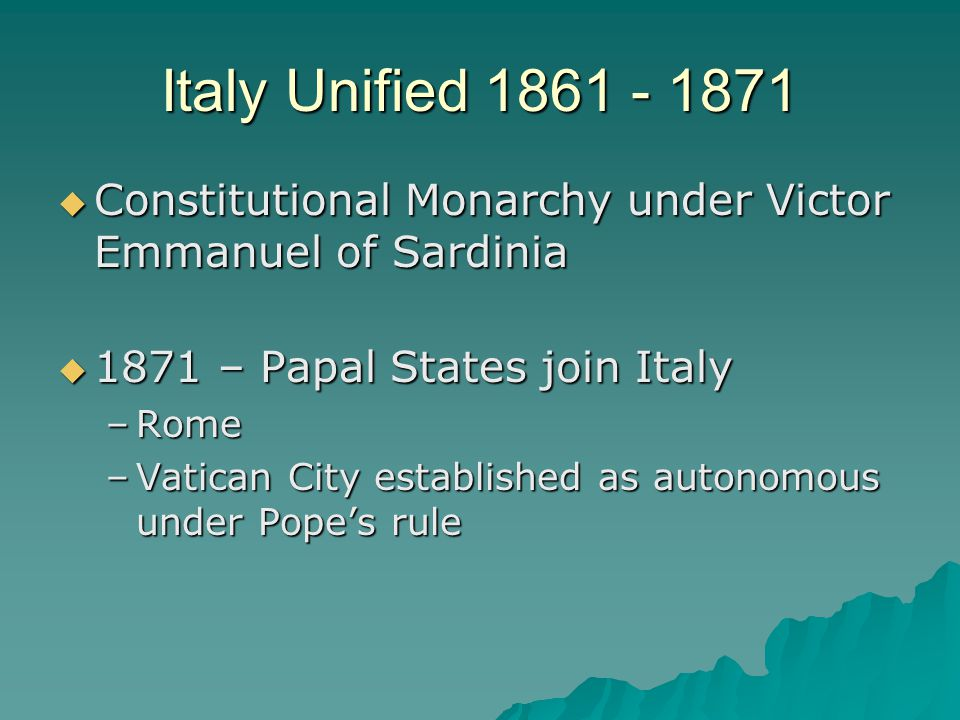 Italy Unified 1861 - 1871  Constitutional Monarchy under Victor Emmanuel of Sardinia  1871 – Papal States join Italy –Rome –Vatican City established