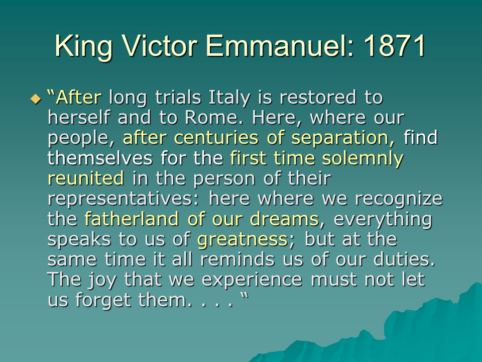 "King Victor Emmanuel: 1871  ""After long trials Italy is restored to herself and to Rome. Here, where our people, after centuries of separation, find"