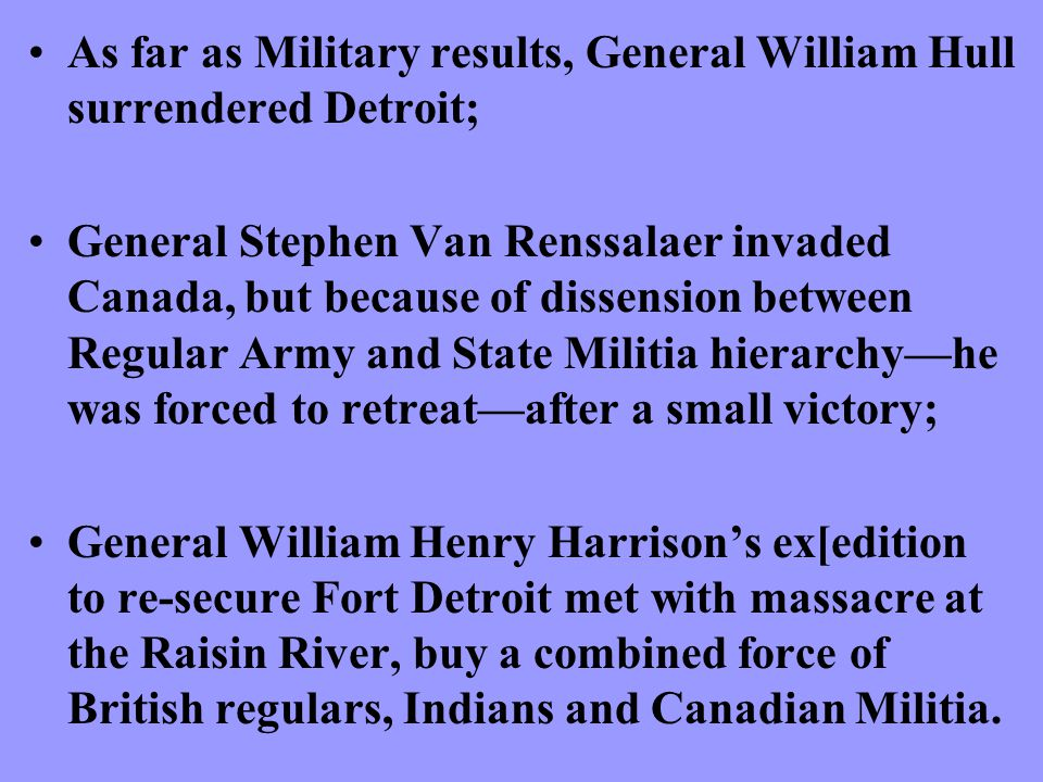 As far as Military results, General William Hull surrendered Detroit; General Stephen Van Renssalaer invaded Canada, but because of dissension between Regular Army and State Militia hierarchy—he was forced to retreat—after a small victory; General William Henry Harrison's ex[edition to re-secure Fort Detroit met with massacre at the Raisin River, buy a combined force of British regulars, Indians and Canadian Militia.