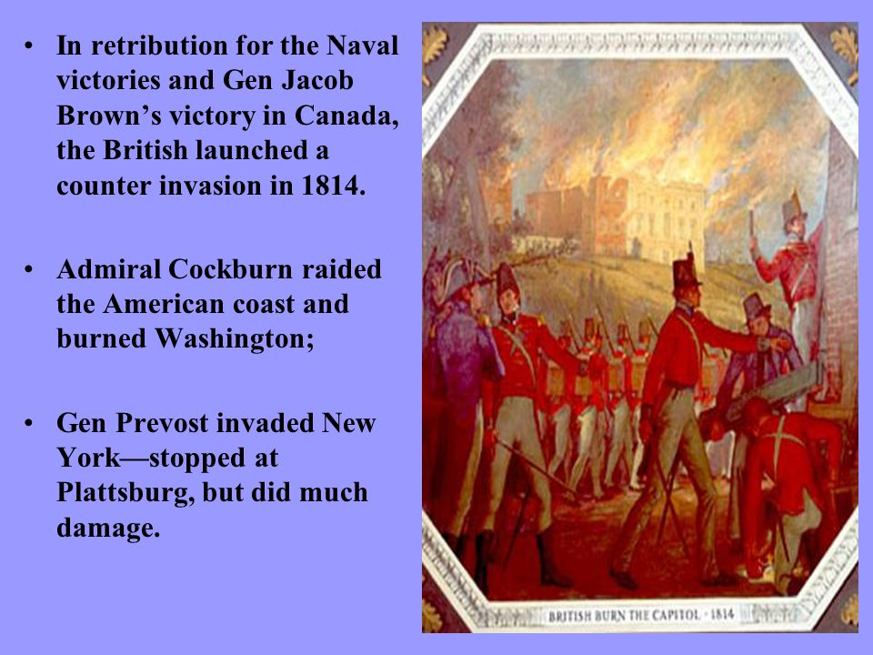 In retribution for the Naval victories and Gen Jacob Brown's victory in Canada, the British launched a counter invasion in 1814.