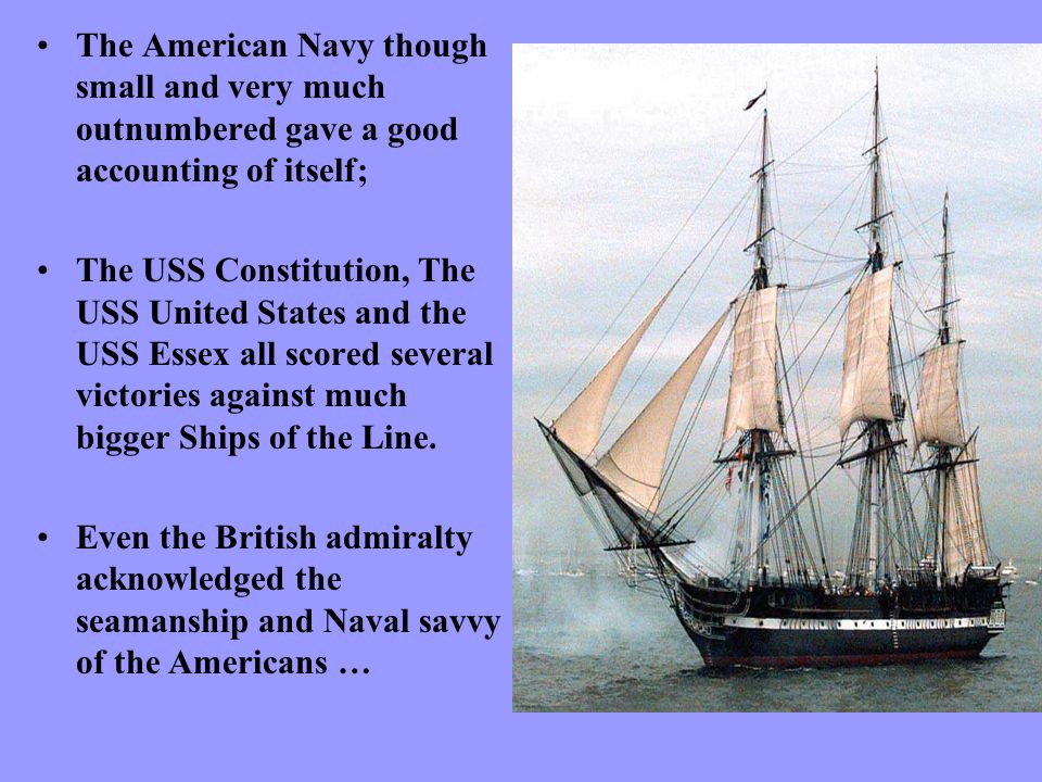The American Navy though small and very much outnumbered gave a good accounting of itself; The USS Constitution, The USS United States and the USS Essex all scored several victories against much bigger Ships of the Line.