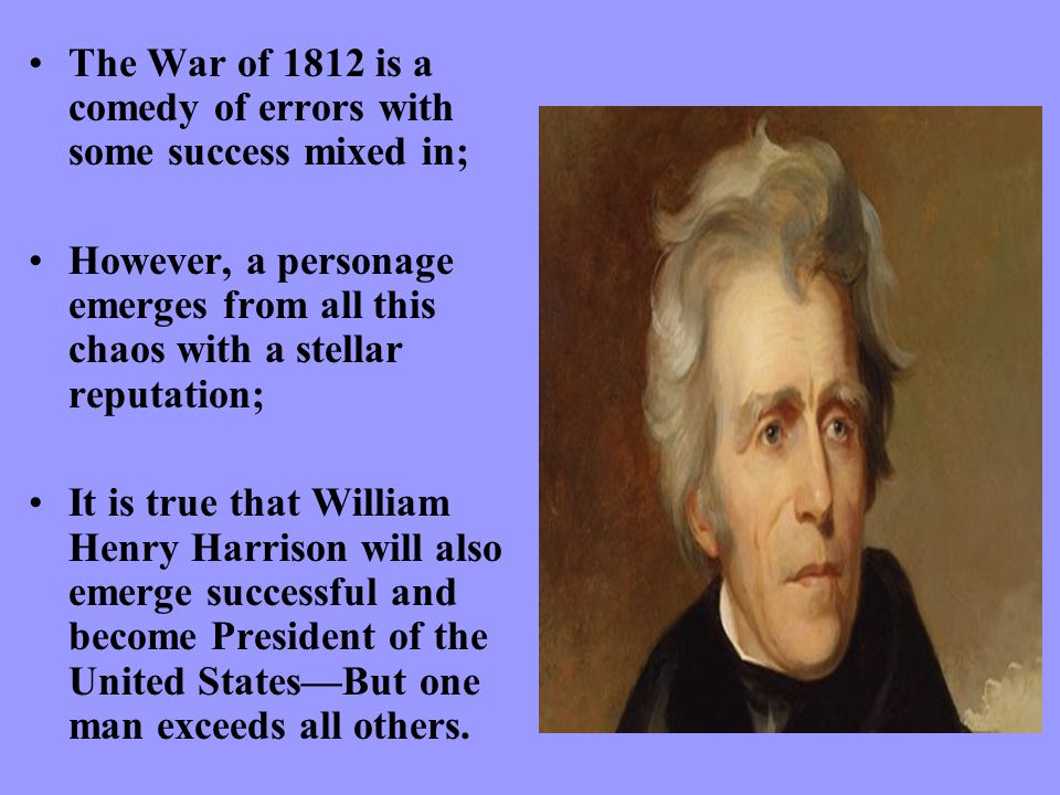 The War of 1812 is a comedy of errors with some success mixed in; However, a personage emerges from all this chaos with a stellar reputation; It is true that William Henry Harrison will also emerge successful and become President of the United States—But one man exceeds all others.
