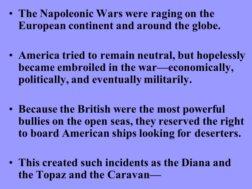 The Napoleonic Wars were raging on the European continent and around the globe.