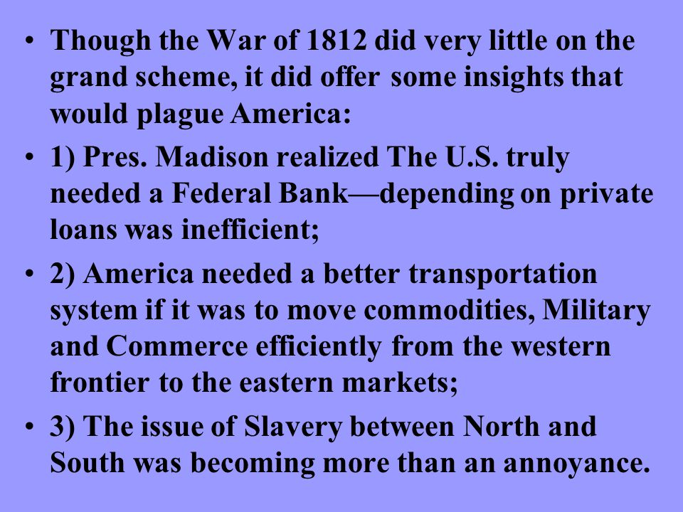 Though the War of 1812 did very little on the grand scheme, it did offer some insights that would plague America: 1) Pres.