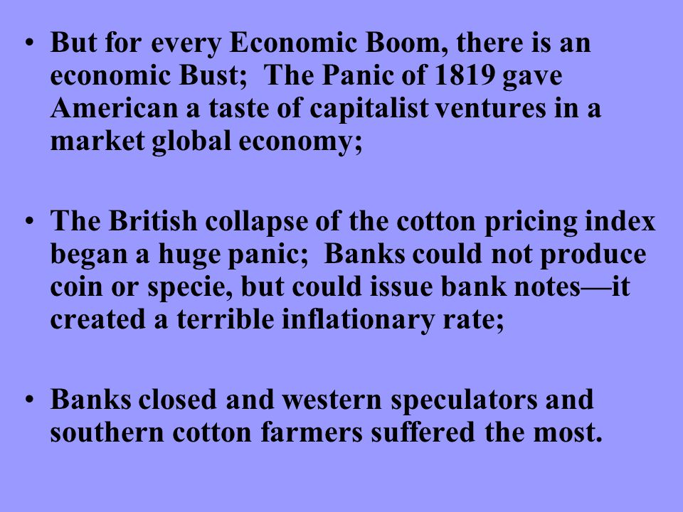 But for every Economic Boom, there is an economic Bust; The Panic of 1819 gave American a taste of capitalist ventures in a market global economy; The British collapse of the cotton pricing index began a huge panic; Banks could not produce coin or specie, but could issue bank notes—it created a terrible inflationary rate; Banks closed and western speculators and southern cotton farmers suffered the most.