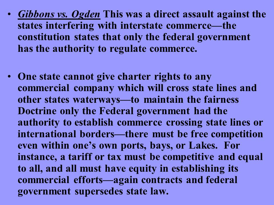 Gibbons vs. Ogden This was a direct assault against the states interfering with interstate commerce—the constitution states that only the federal gove