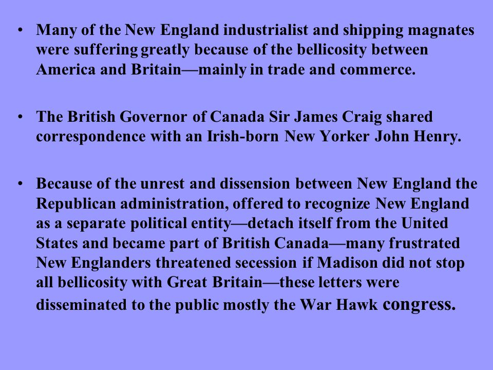Many of the New England industrialist and shipping magnates were suffering greatly because of the bellicosity between America and Britain—mainly in trade and commerce.