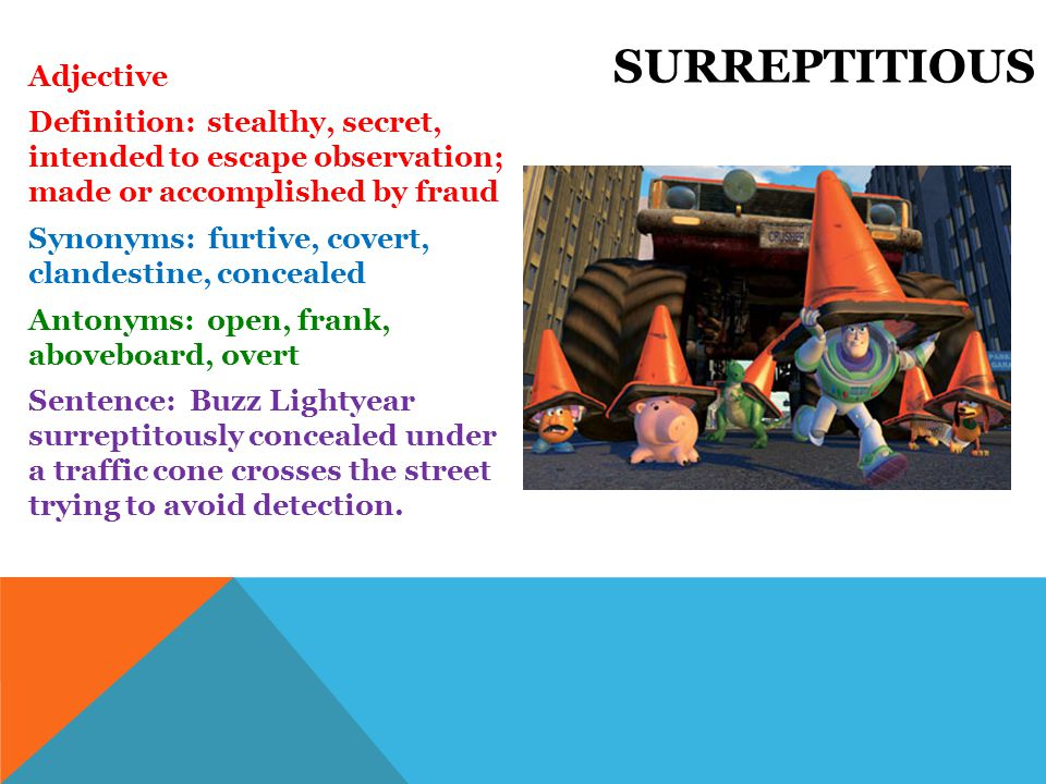 Adjective Definition: stealthy, secret, intended to escape observation; made or accomplished by fraud Synonyms: furtive, covert, clandestine, concealed Antonyms: open, frank, aboveboard, overt Sentence: Buzz Lightyear surreptitously concealed under a traffic cone crosses the street trying to avoid detection.