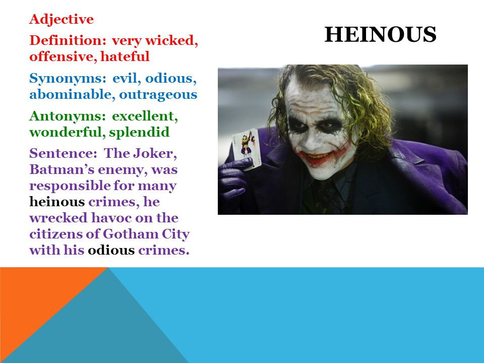 Adjective Definition: very wicked, offensive, hateful Synonyms: evil, odious, abominable, outrageous Antonyms: excellent, wonderful, splendid Sentence: The Joker, Batman's enemy, was responsible for many heinous crimes, he wrecked havoc on the citizens of Gotham City with his odious crimes.