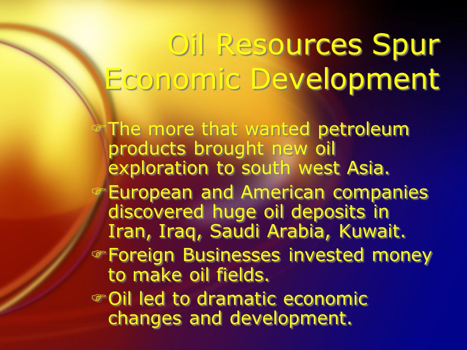 Oil Resources Spur Economic Development FThe more that wanted petroleum products brought new oil exploration to south west Asia.