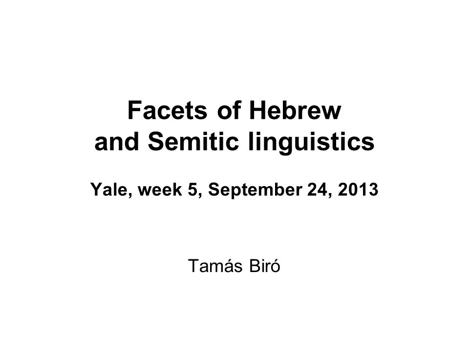 Facets of Hebrew and Semitic linguistics Yale, week 5, September 24, 2013 Tamás Biró