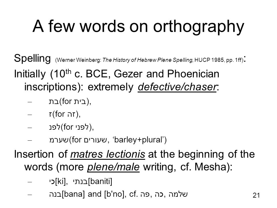 21 http://en.wikipedia.org/wiki/Gezer_calenda r A few words on orthography Spelling (Werner Weinberg: The History of Hebrew Plene Spelling, HUCP 1985,