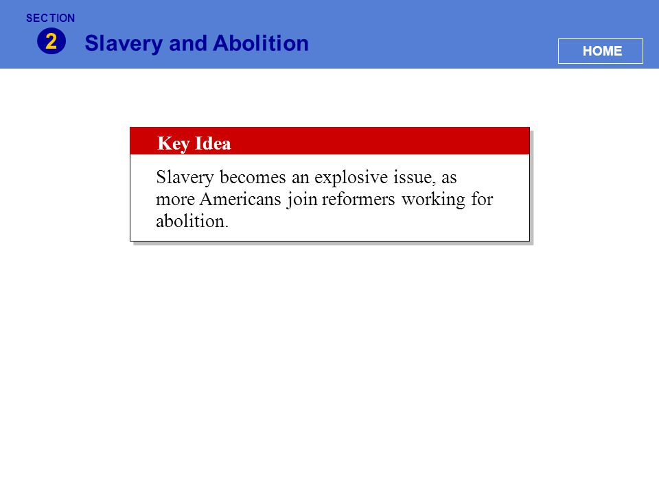 Slavery and Abolition 2 HOME SECTION Key Idea Slavery becomes an explosive issue, as more Americans join reformers working for abolition.