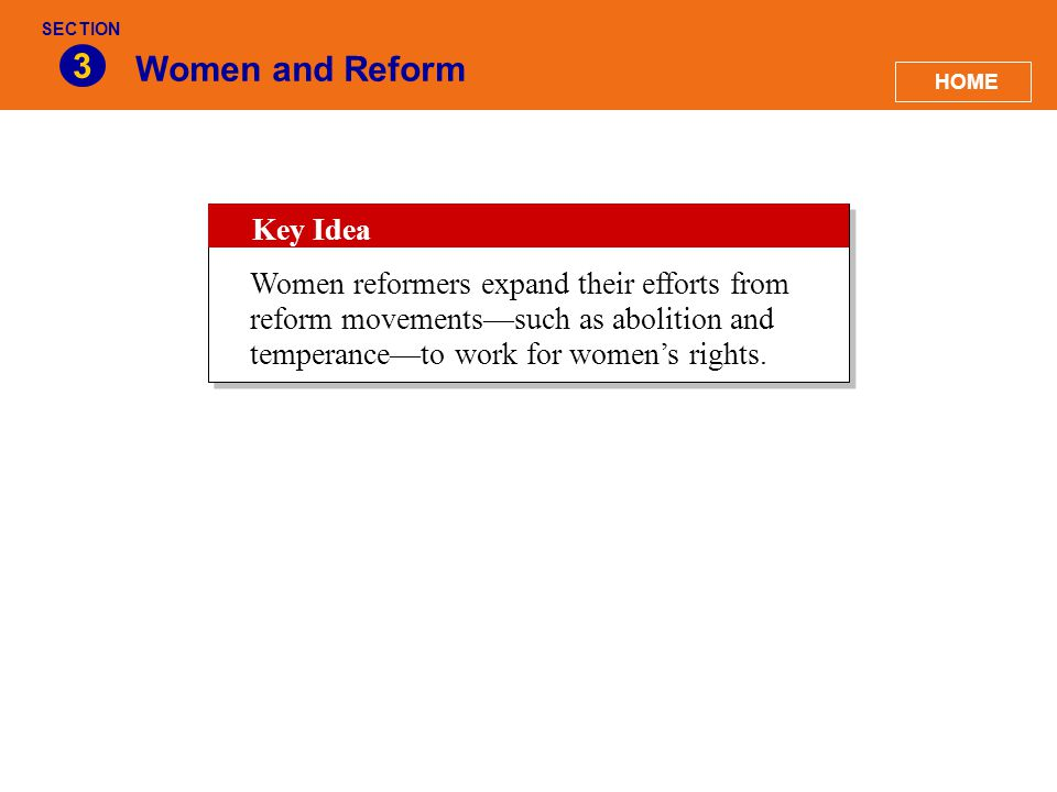 Women and Reform 3 HOME SECTION Key Idea Women reformers expand their efforts from reform movements—such as abolition and temperance—to work for women