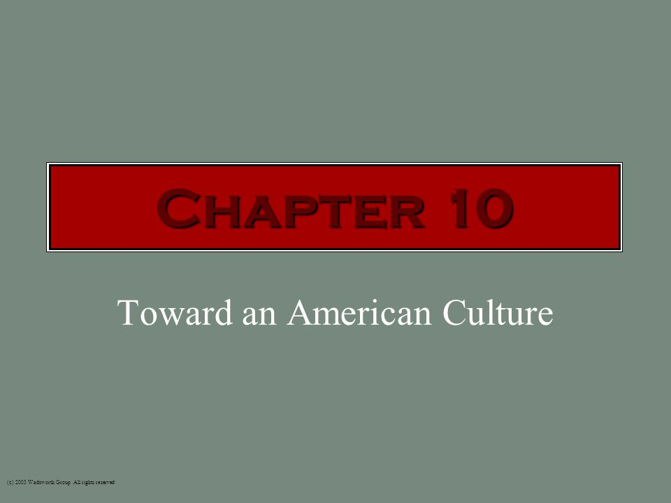 Toward an American Culture (c) 2003 Wadsworth Group All rights reserved Chapter 10