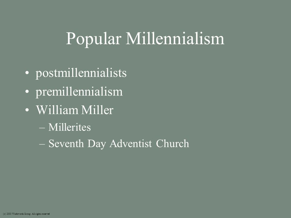 Popular Millennialism postmillennialists premillennialism William Miller –Millerites –Seventh Day Adventist Church (c) 2003 Wadsworth Group All rights reserved