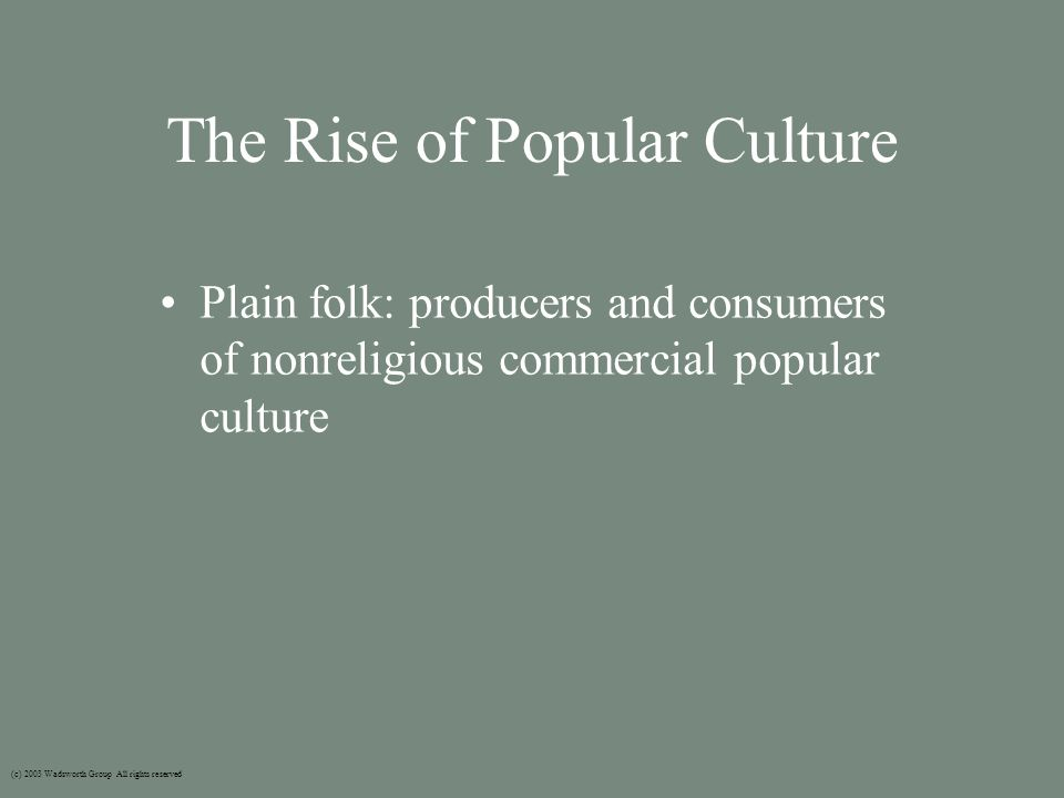 The Rise of Popular Culture Plain folk: producers and consumers of nonreligious commercial popular culture (c) 2003 Wadsworth Group All rights reserved