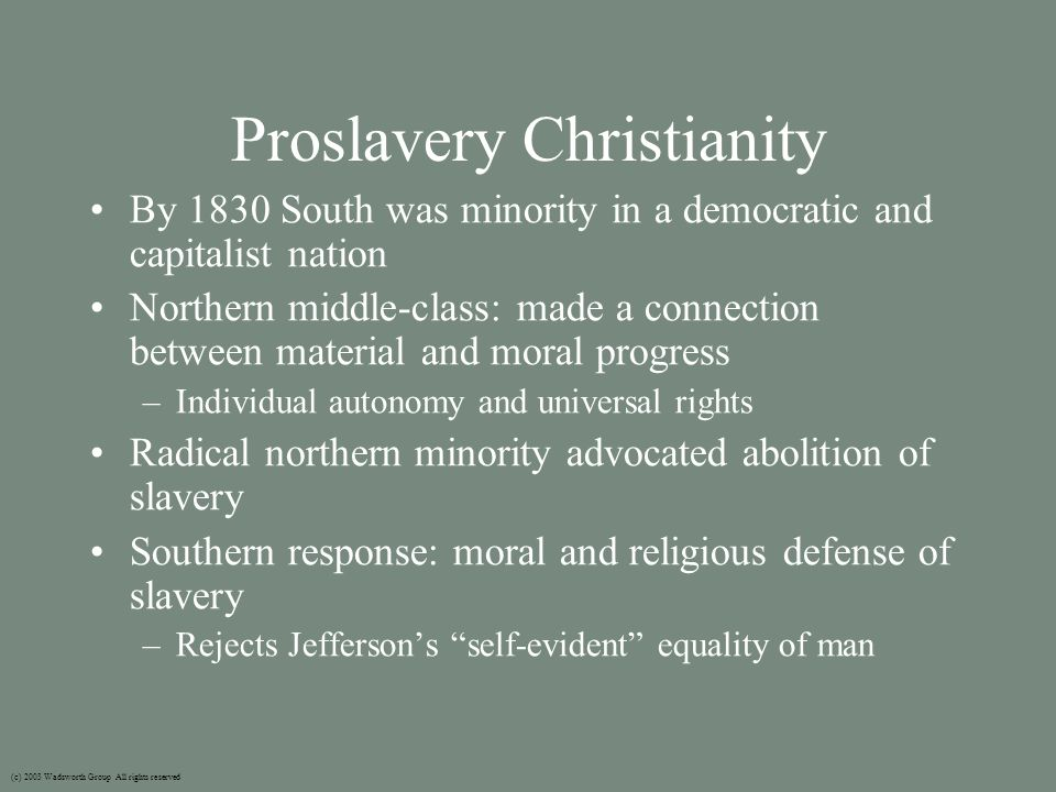 Proslavery Christianity By 1830 South was minority in a democratic and capitalist nation Northern middle-class: made a connection between material and moral progress –Individual autonomy and universal rights Radical northern minority advocated abolition of slavery Southern response: moral and religious defense of slavery –Rejects Jefferson's self-evident equality of man (c) 2003 Wadsworth Group All rights reserved