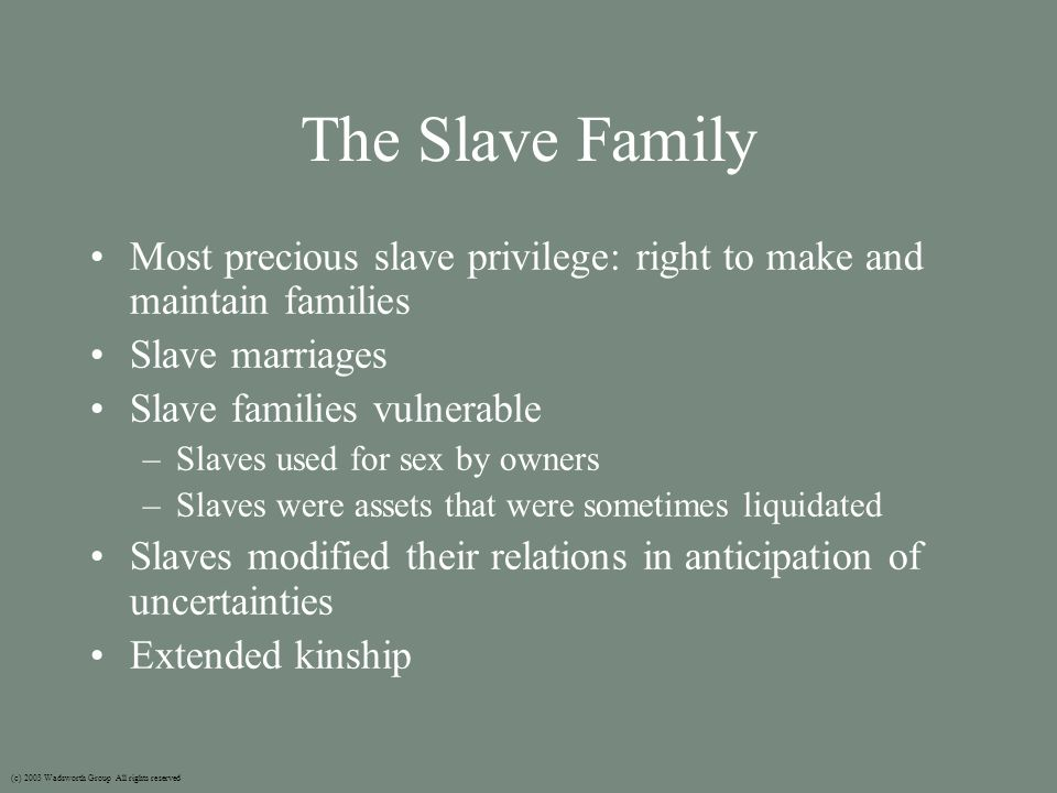 The Slave Family Most precious slave privilege: right to make and maintain families Slave marriages Slave families vulnerable –Slaves used for sex by owners –Slaves were assets that were sometimes liquidated Slaves modified their relations in anticipation of uncertainties Extended kinship (c) 2003 Wadsworth Group All rights reserved