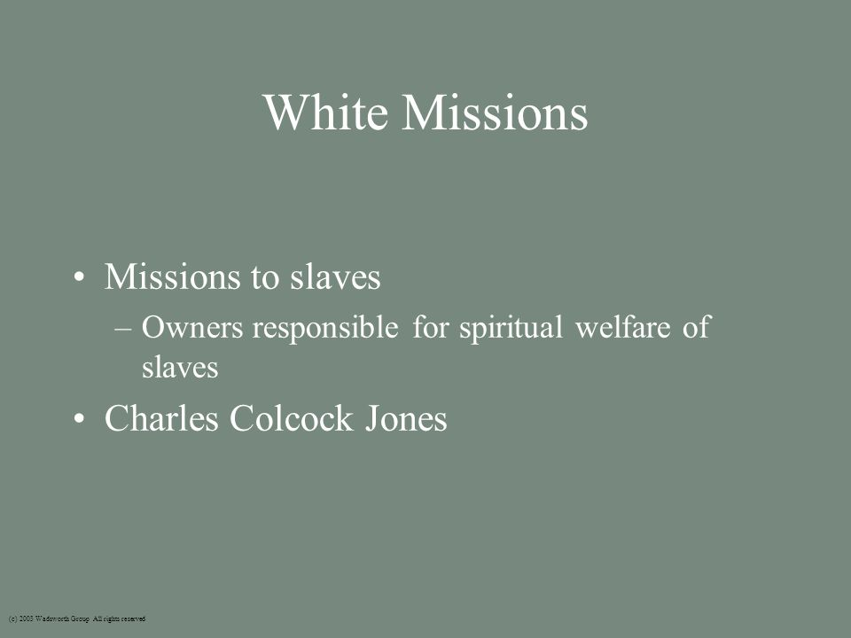 White Missions Missions to slaves –Owners responsible for spiritual welfare of slaves Charles Colcock Jones (c) 2003 Wadsworth Group All rights reserved