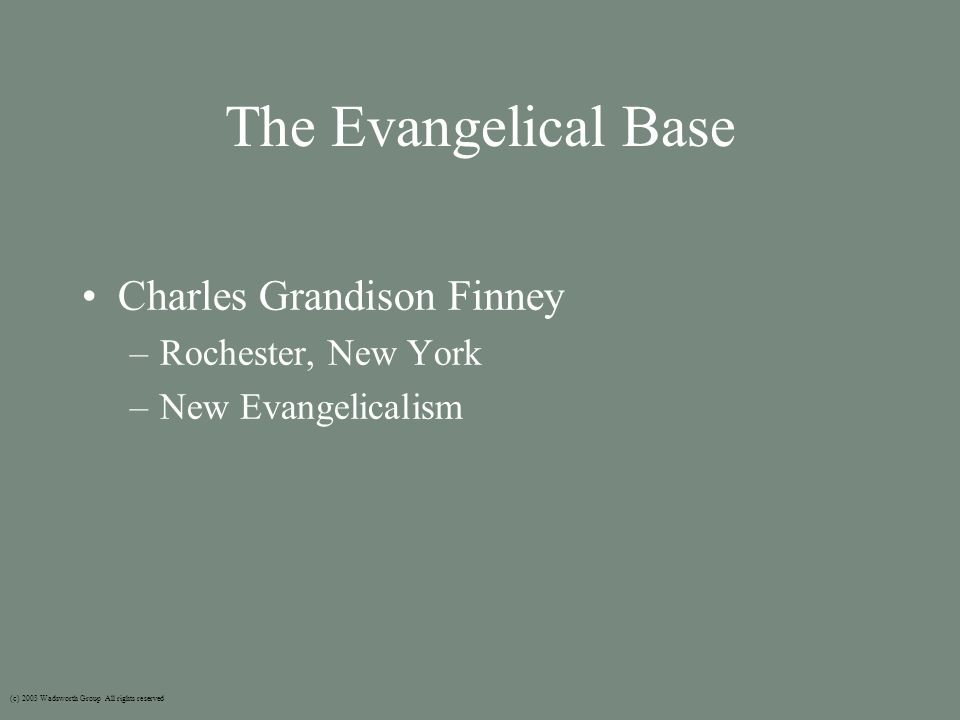 The Evangelical Base Charles Grandison Finney –Rochester, New York –New Evangelicalism (c) 2003 Wadsworth Group All rights reserved