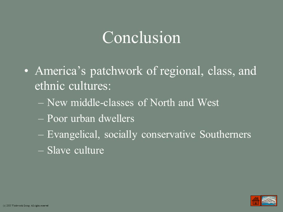 Conclusion America's patchwork of regional, class, and ethnic cultures: –New middle-classes of North and West –Poor urban dwellers –Evangelical, socially conservative Southerners –Slave culture (c) 2003 Wadsworth Group All rights reserved