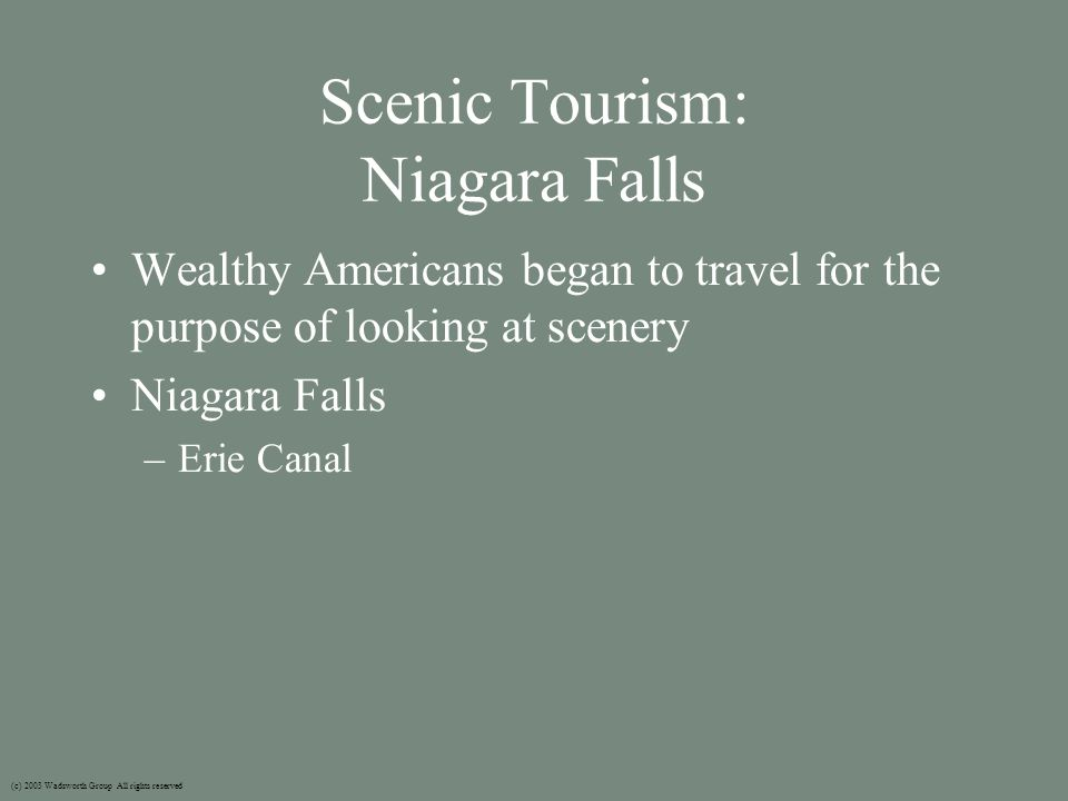 Scenic Tourism: Niagara Falls Wealthy Americans began to travel for the purpose of looking at scenery Niagara Falls –Erie Canal (c) 2003 Wadsworth Group All rights reserved